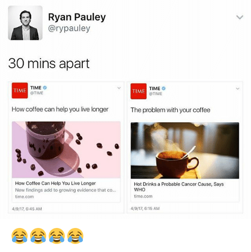 Cancer, Coffee, and Help: Ryan Pauley  @rypauley  30 mins apart  TIME  @TIME  TIME  @TIME  TIME  TIME  How coffee can help you live longer  The problem with your coffee  How Coffee Can Help You Live Longer  New findings add to growing evidence that co.  time.com  Hot Drinks a Probable Cancer Cause, Says  WHO  time.com  4/9/17,6:45 AM  4/9/17, 6:15 AM 😂😂😂😂