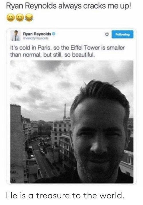 Beautiful, Dank, and Ryan Reynolds: Ryan Reynolds always cracks me up!  Ryan Reynolds  0  It's cold in Paris, so the Eiffel Tower is smaller  than normal, but still, so beautiful. He is a treasure to the world.