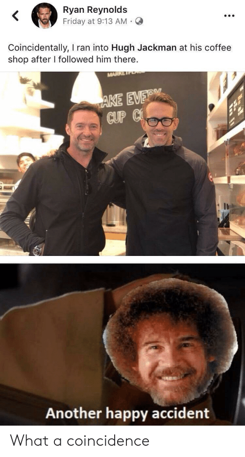 Ryan Reynolds: Ryan Reynolds  Friday at 9:13 AM  Coincidentally, I ran into Hugh Jackman at his coffee  shop after I followed him there.  MARK  AKE EVER  CUP C  Another happy accident What a coincidence