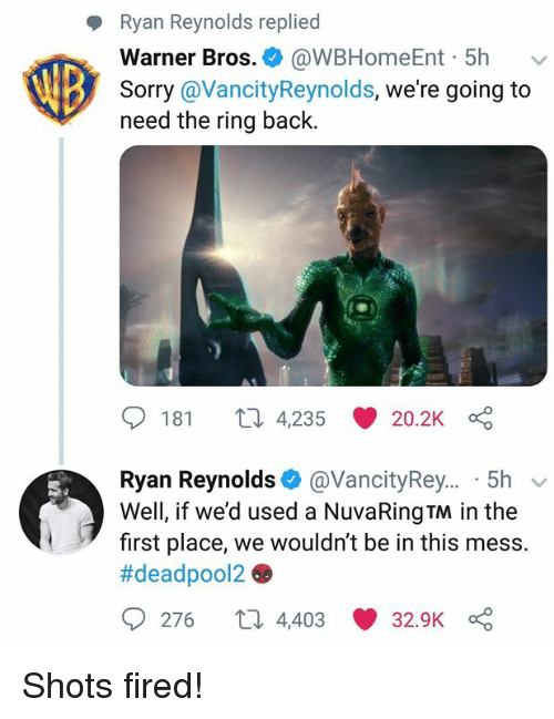 Dank, Sorry, and Warner Bros.: Ryan Reynolds replied  Warner Bros. @WBHomeEnt 5h v  Sorry@VancityReynolds, we're going to  need the ring back.  181  4,235  20.2K  Ryan Reynolds @VancityRey... 5h v  Well, if we'd used a NuvaRingTM in the  first place, we wouldn't be in this mess.  #deadpool26e  > 276 t 4,403 32.9K Shots fired!