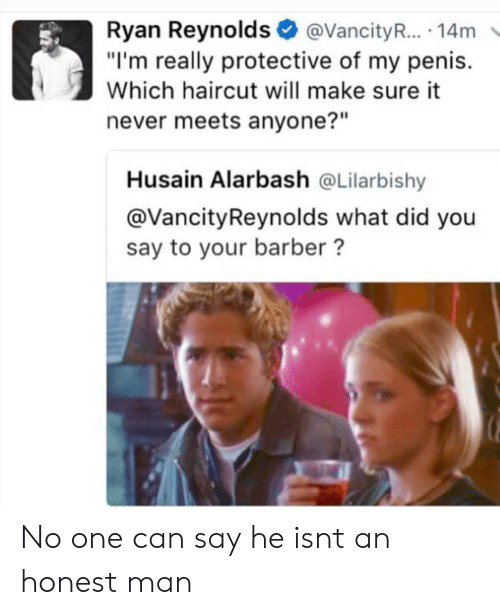 """Barber, Haircut, and Ryan Reynolds: Ryan Reynolds@VancityR... 14m  """"I'm really protective of my penis.  Which haircut will make sure it  never meets anyone?""""  Husain Alarbash @Lilarbishy  @VancityReynolds what did you  say to your barber? No one can say he isnt an honest man"""