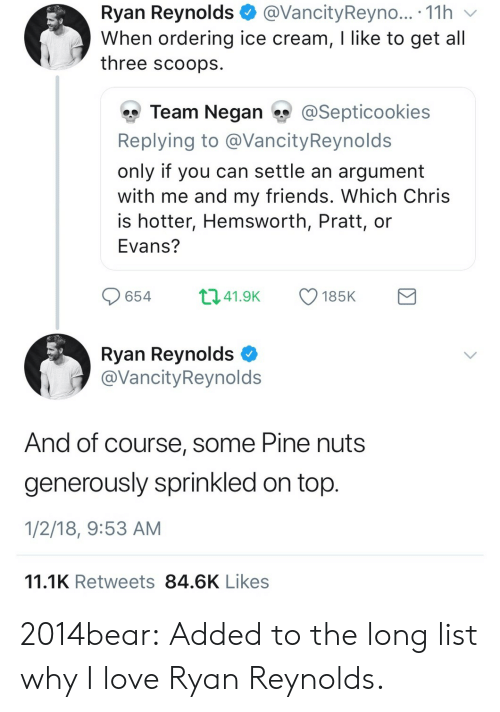 Cookies, Friends, and Love: Ryan Reynolds@VancityReyno... . 11h v  When ordering ice cream, I like to get all  three scoops  雙Team Negan ?y @Sept.cookies  Replying to @VancityReynolds  only if you can settle an argument  with me and my friends. Which Chris  is hotter, Hemsworth, Pratt, or  Evans?  65441.9 185K  Ryan Reynolds C  @VancityReynolds  And of course, some Pine nuts  generously sprinkled on top  1/2/18, 9:53 AM  11.1K Retweets 84.6K Likes 2014bear:  Added to the long list why I love Ryan Reynolds.