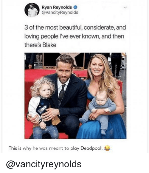 Beautiful, Memes, and Deadpool: Ryan Reynolds  @VancityReynolds  3 of the most beautiful, considerate, and  loving people I've ever known, and then  there's Blake  .сом  This is why he was meant to play Deadpool. @vancityreynolds
