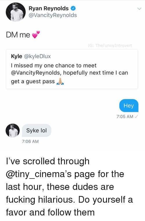 Fucking, Lol, and Ryan Reynolds: Ryan Reynolds  @VancityReynolds  DM me  G: TheFunnyIntrovert  Kyle @kyleDlux  I missed my one chance to meet  @VancityReynolds, hopefully next time l can  get a guest pass  Hey  7:05 AM  Syke lol  7:06 AM I've scrolled through @tiny_cinema's page for the last hour, these dudes are fucking hilarious. Do yourself a favor and follow them