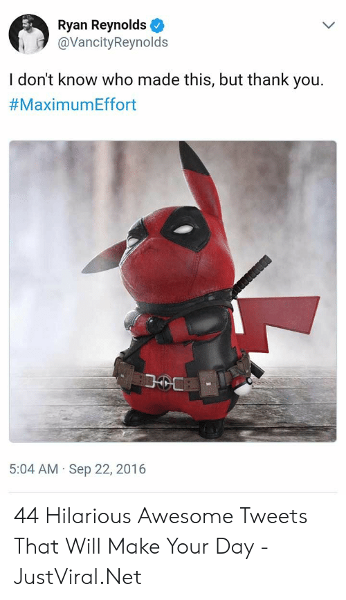 Ryan Reynolds: Ryan Reynolds  @VancityReynolds  I don't know who made this, but thank you.  #MaximumEffort  5:04 AM Sep 22, 2016  . 44 Hilarious Awesome Tweets That Will Make Your Day - JustViral.Net
