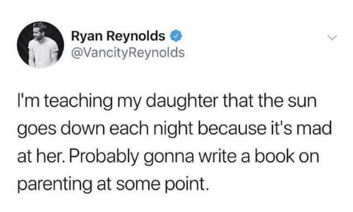 Dank, Ryan Reynolds, and Book: Ryan Reynolds  @VancityReynolds  I'm teaching my daughter that the sun  goes down each night because it's mad  at her. Probably gonna write a book on  parenting at some point.