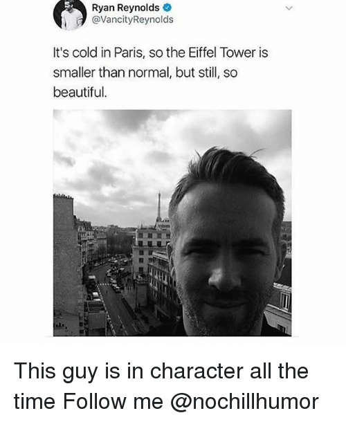 Eiffel Towered: Ryan Reynolds  @VancityReynolds  It's cold in Paris, so the Eiffel Tower is  smaller than normal, but sl, so  beautiful. This guy is in character all the time Follow me @nochillhumor