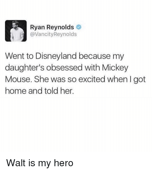Disneyland, Ironic, and Ryan Reynolds: Ryan Reynolds  @VancityReynolds  Went to Disneyland because my  daughter's obsessed with Mickey  Mouse. She was so excited when I got  home and told her. Walt is my hero