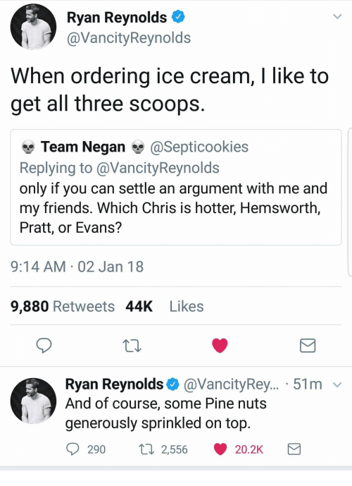 Cookies, Friends, and Ryan Reynolds: Ryan Reynolds ^  @VancityReynolds  When ordering ice cream, I like to  get all three scoops  p Team Negan闆@Sept.cookies  Replying to@VancityReynolds  only if you can settle an argument with me and  my friends. Which Chris is hotter, Hemsworth,  Pratt, or Evans?  9:14 AM 02 Jan 18  9,880 Retweets 44K Likes  Ryan Reynolds @VancityRey... 51m v  And of course, some Pine nuts  generously sprinkled on top.  290  2,556  20.2K