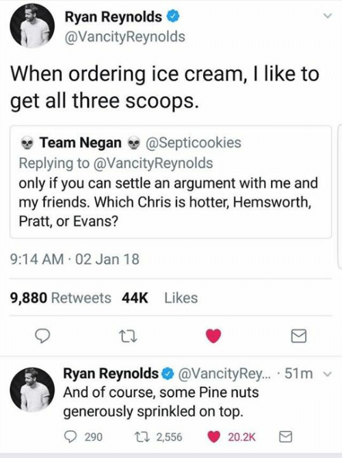 Friends, Ryan Reynolds, and Ice Cream: Ryan Reynolds  @VancityReynolds  When ordering ice cream, I like to  get all three scoops.  Team Negan @Septicookies  Replying to @VancityReynolds  only if you can settle an argument with me and  my friends. Which Chris is hotter, Hemsworth,  Pratt, or Evans?  9:14 AM 02 Jan 18  9,880 Retweets 44K Likes  Ryan Reynolds@VancityRey... 51m v  And of course, some Pine nuts  generously sprinkled on top.  290 t2,556 20.2K