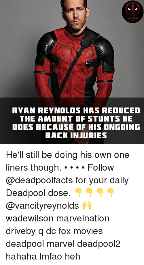 Deadpoole: RYAN REYNOLOS HAS REDUCED  THE AMOUNT OF STUNTS HE  DOES BECAUSE OF HIS ONGOING  BACK INJURIES He'll still be doing his own one liners though. • • • • Follow @deadpoolfacts for your daily Deadpool dose. 👇👇👇👇 @vancityreynolds 🙌 wadewilson marvelnation driveby q dc fox movies deadpool marvel deadpool2 hahaha lmfao heh
