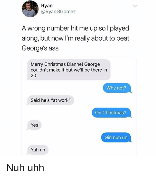 """Ass, Christmas, and Memes: Ryan  @RyanGGomez  A wrong number hit me up so l played  along, but now I'm really about to beat  George's ass  Merry Christmas Dianne! George  couldn't make it but we'll be there in  20  Why not?  Said he's """"at work""""  On Christmas?  Yes  Girl nuh uh  Yuh uh Nuh uhh"""