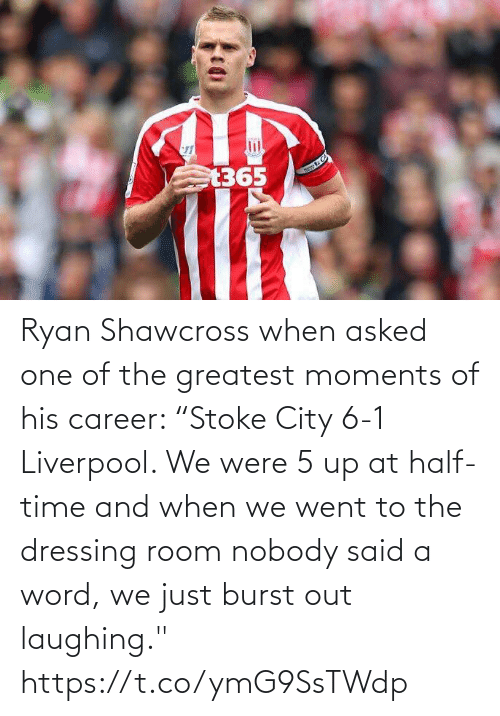 "The Greatest: Ryan Shawcross when asked one of the greatest moments of his career:   ""Stoke City 6-1 Liverpool. We were 5 up at half-time and when we went to the dressing room nobody said a word, we just burst out laughing."" https://t.co/ymG9SsTWdp"