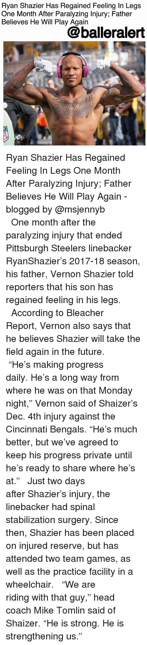 """Bleacher Report: Ryan Shazier Has Regained Feeling In Legs  One Month After Paralyzing Injury; Father  Believes He Will Play Again  @balleralert Ryan Shazier Has Regained Feeling In Legs One Month After Paralyzing Injury; Father Believes He Will Play Again - blogged by @msjennyb ⠀⠀⠀⠀⠀⠀⠀ ⠀⠀⠀⠀⠀⠀⠀ ⠀⠀⠀⠀⠀⠀⠀ One month after the paralyzing injury that ended Pittsburgh Steelers linebacker RyanShazier's 2017-18 season, his father, Vernon Shazier told reporters that his son has regained feeling in his legs. ⠀⠀⠀⠀⠀⠀⠀ ⠀⠀⠀⠀⠀⠀⠀ According to Bleacher Report, Vernon also says that he believes Shazier will take the field again in the future. ⠀⠀⠀⠀⠀⠀⠀ ⠀⠀⠀⠀⠀⠀⠀ """"He's making progress daily. He's a long way from where he was on that Monday night,"""" Vernon said of Shaizer's Dec. 4th injury against the Cincinnati Bengals. """"He's much better, but we've agreed to keep his progress private until he's ready to share where he's at."""" ⠀⠀⠀⠀⠀⠀⠀ ⠀⠀⠀⠀⠀⠀⠀ Just two days after Shazier's injury, the linebacker had spinal stabilization surgery. Since then, Shazier has been placed on injured reserve, but has attended two team games, as well as the practice facility in a wheelchair. ⠀⠀⠀⠀⠀⠀⠀ ⠀⠀⠀⠀⠀⠀⠀ """"We are riding with that guy,"""" head coach Mike Tomlin said of Shaizer. """"He is strong. He is strengthening us."""""""