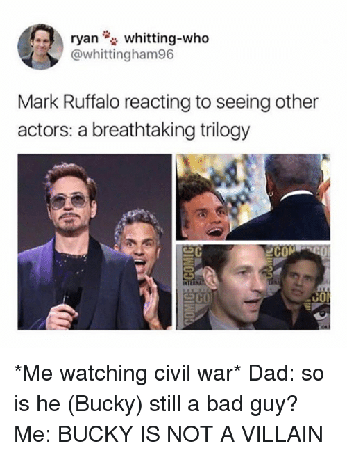 Bad, Dad, and Memes: ryan whitting-who  @whittingham96  Mark Ruffalo reacting to seeing other  actors: a breathtaking trilogy *Me watching civil war* Dad: so is he (Bucky) still a bad guy? Me: BUCKY IS NOT A VILLAIN