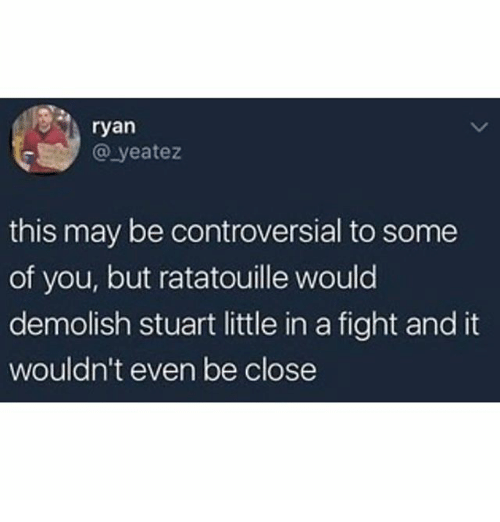 Memes, Stuart Little, and Ratatouille: ryan  @ yeatez  this may be controversial to some  of you, but ratatouille would  demolish stuart little in a fight and it  wouldn't even be close