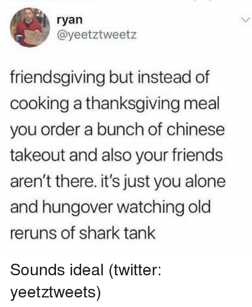 Being Alone, Friends, and Thanksgiving: ryan  @yeetztweetz  friendsgiving but instead of  cooking a thanksgiving meal  you order a bunch of chinese  takeout and also your friends  aren't there. it's just you alone  and hungover watching old  reruns of shark tank Sounds ideal (twitter: yeetztweets)