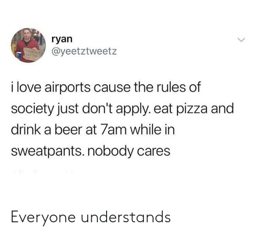 Beer, Love, and Pizza: ryan  @yeetztweetz  i love airports cause the rules of  society just don't apply. eat pizza and  drink a beer at 7am while in  sweatpants. nobody cares Everyone understands