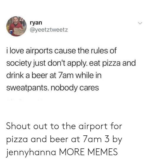 Beer, Dank, and Love: ryan  @yeetztweetz  i love airports cause the rules of  society just don't apply. eat pizza and  drink a beer at 7am while in  sweatpants. nobody cares Shout out to the airport for pizza and beer at 7am 3 by jennyhanna MORE MEMES