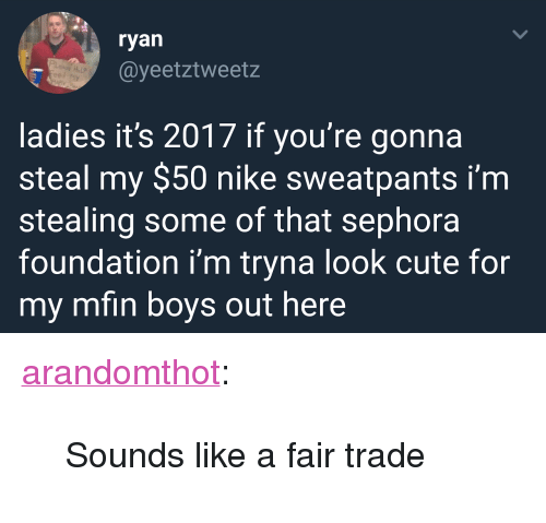 """Cute, Nike, and Target: ryan  @yeetztweetz  ladies it's 2017 if you're gonna  steal my $50 nike sweatpants i'm  stealing some of that sephora  foundation i'm tryna look cute for  my mfin boys out here <p><a href=""""http://arandomthot.tumblr.com/post/167923275854/sounds-like-a-fair-trade"""" class=""""tumblr_blog"""" target=""""_blank"""">arandomthot</a>:</p><blockquote><p>Sounds like a fair trade</p></blockquote>"""