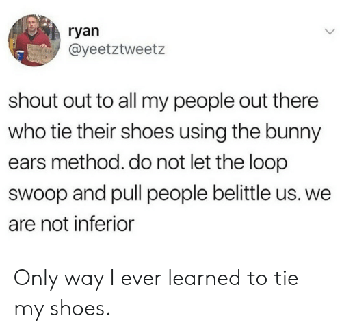 Shoes, Who, and Bunny: ryan  @yeetztweetz  shout out to all my people out there  who tie their shoes using the bunny  ears method. do not let the loop  swoop and pull people belittle us. we  are not inferior Only way I ever learned to tie my shoes.