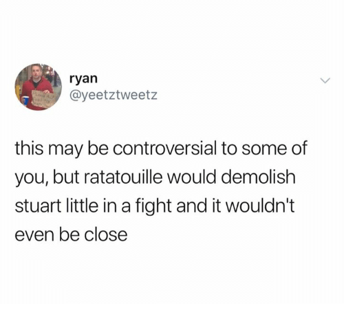 Stuart Little, Ratatouille, and Controversial: ryan  @yeetztweetz  this may be controversial to some of  you, but ratatouille would demolish  stuart little in a fight and it wouldn't  even be close