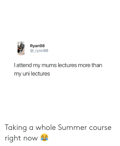 Summer, Uni, and Now: Ryan98  @_ryxn98  Iattend my mums lectures more than  my uni lectures Taking a whole Summer course right now 😂