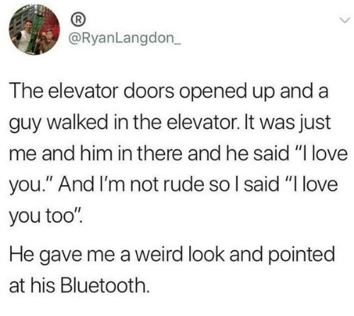 """Bluetooth, Love, and Rude: @RyanLangdon  The elevator doors opened up and a  guy walked in the elevator. It was just  me and him in there and he said """"I love  you."""" And I'm not rude so l said """"I love  you too""""  He gave me a weird look and pointed  at his Bluetooth."""