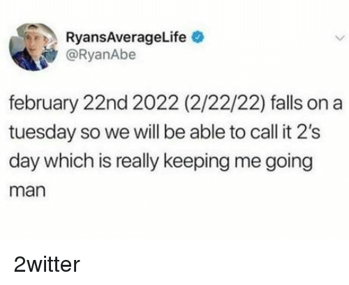 On a Tuesday, Man, and Day: RyansAverageLife  @RyanAbe  february 22nd 2022 (2/22/22) falls on a  tuesday so we will be able to call it 2's  day which is really keeping me going  man 2witter
