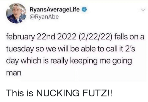 On a Tuesday, Man, and Day: RyansAverageLife  @RyanAbe  february 22nd 2022 (2/22/22) falls on a  tuesday so we will be able to call it 2's  day which is really keeping me going  man This is NUCKING FUTZ!!