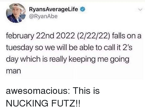 On a Tuesday, Tumblr, and Blog: RyansAverageLife  @RyanAbe  february 22nd 2022 (2/22/22) falls on a  tuesday so we will be able to call it 2's  day which is really keeping me going  man awesomacious:  This is NUCKING FUTZ!!
