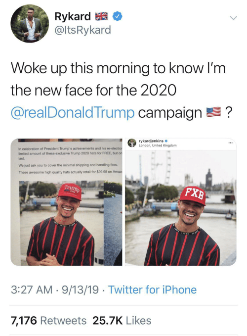 Amount: Rykard E  @ltsRykard  Woke up this morning to know I'm  the new face for the 2020  @realDonaldTrump campaign ?  rykardjenkins e  London, United Kingdom  In celebration of President Trump's achievements and his re-election  limited amount of these exclusive Trump 2020 hats for FREE, but on  last.  We just ask you to cover the minimal shipping and handling fees.  These awesome high quality hats actually retail for $29.95 on Amaz  Trump  FXB  FASLE  FARES  TADED  FABED  3:27 AM · 9/13/19 · Twitter for iPhone  7,176 Retweets 25.7K Likes