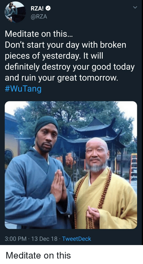 Definitely, Good, and Today: RZA!  @RZA  Meditate on this  Don't start your day with broken  pieces of yesterday. It will  definitely destroy your good today  and ruin your great tomorrovw  #WuTang  3:00 PM 13 Dec 18 TweetDeck Meditate on this