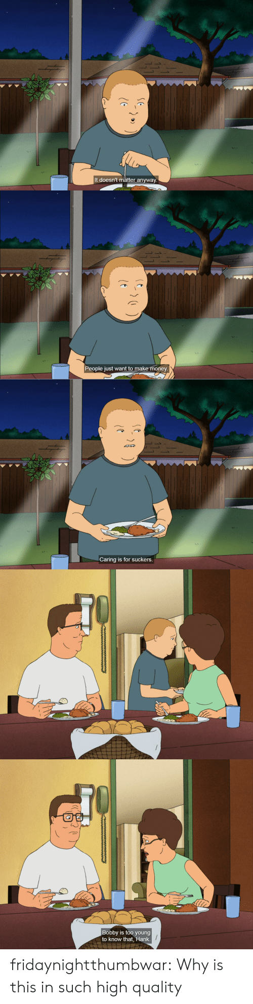 Money, Tumblr, and Blog: S 1  It doesn't matter anyway   People just want to make money.   Caring is for suckers.   Bobby is too young  to know that, Hank fridaynightthumbwar: Why is this in such high quality