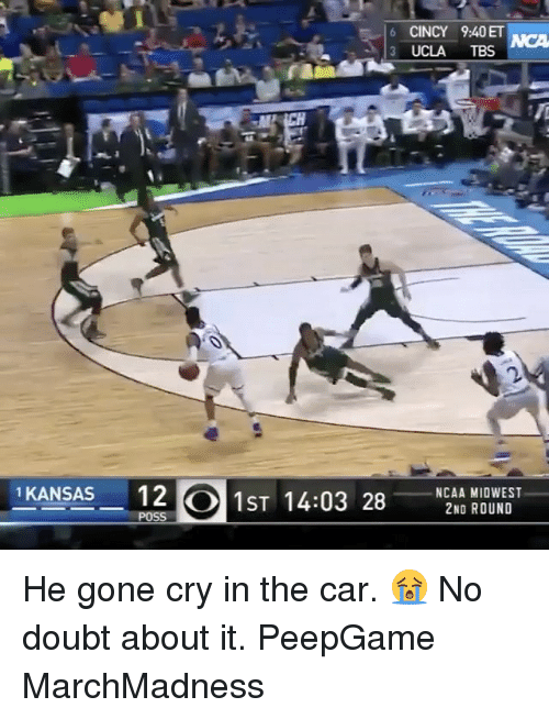 Memes, 🤖, and Ucla: s 6 CINCY 9:40ET  3 UCLA  TBS  1 KANSAS  12  CO MST 14:03 28  NCAA MIDWEST  2ND ROUND  POSS He gone cry in the car. 😭 No doubt about it. PeepGame MarchMadness