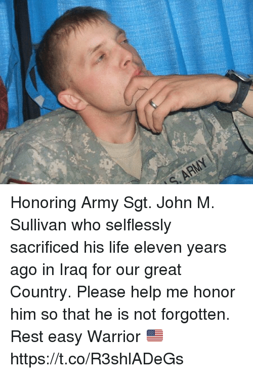 Life, Memes, and Army: S. ARMY Honoring Army Sgt. John M. Sullivan who selflessly sacrificed his life eleven years ago in Iraq for our great Country.  Please help me honor him so that he is not forgotten. Rest easy Warrior 🇺🇸 https://t.co/R3shlADeGs