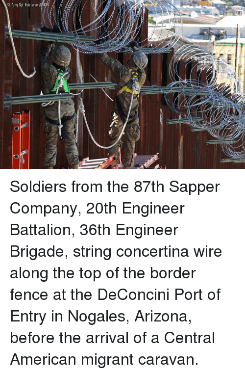 Memes, Soldiers, and Army: S.Army Sgt. Kyle Larsen Soldiers from the 87th Sapper Company, 20th Engineer Battalion, 36th Engineer Brigade, string concertina wire along the top of the border fence at the DeConcini Port of Entry in Nogales, Arizona, before the arrival of a Central American migrant caravan.