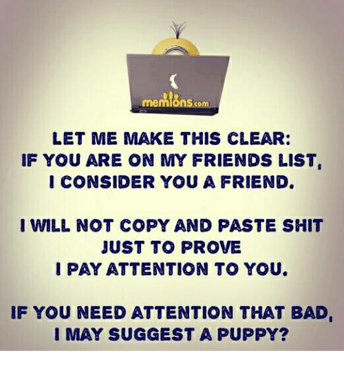 Considence: S.com  LET ME MAKE THIS CLEAR:  IF YOU ARE ON MY FRIENDS LIST  I CONSIDER YOU A FRIEND.  I WILL NOT COPY AND PASTE SHIT  JUST TO PROVE  PAY ATTENTION TO YOU.  IF YOU NEED ATTENTION THAT BAD  I MAY SUGGEST A PUPPY?