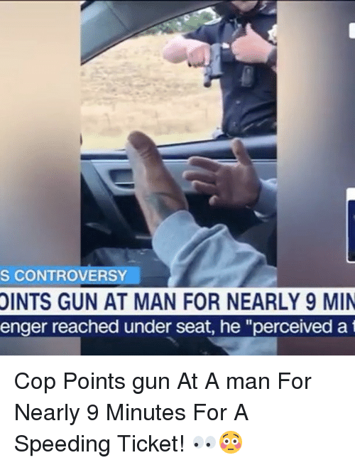 """Memes, 🤖, and Gun: S CONTROVERSY.  OINTS  GUN AT MAN FOR NEARLY 9 MIN  enger reached under seat, he """"perceived a t Cop Points gun At A man For Nearly 9 Minutes For A Speeding Ticket! 👀😳"""