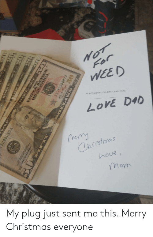 plug: S*.**..  For  WEED  PLACE MONEY OR GIFT CARD HERE  LoVE DAD  merry  Christmas  hove,  mom  ura  ED STATnes  OFAMEIRTA  IG 152  ESEO TIO My plug just sent me this. Merry Christmas everyone