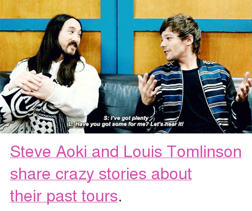 """Crazy, Target, and Yo: S: I've got plenty  u got some for me? Lets hear it!  LAHave yo <p><a href=""""https://www.youtube.com/watch?v=j_fSHp6aIpY"""" target=""""_blank"""">Steve Aoki and Louis Tomlinson share crazy stories about theirpast tours</a>.</p>"""