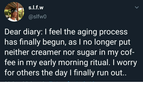 fee: s.l.f.w  @slfw0  Dear diary: I feel the aging process  has finally begun, as I no longer put  neither creamer nor sugar in my cof-  fee in my early morning ritual. I worry  for others the day I finally run out..