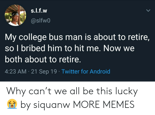 Android, College, and Dank: s.l.f.w  @slfw0  My college bus man is about to retire,  so I bribed him to hit me. Now we  both about to retire.  4:23 AM 21 Sep 19 Twitter for Android Why can't we all be this lucky 😭 by siquanw MORE MEMES