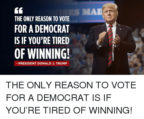 Trump, Mad, and Reason: S MAD  THE ONLY REASON TO VOTE  FOR A DEMOCRAT  IS IF YOU'RE TIRED  OF WINNING!  - PRESIDENT DONALD J. TRUMP THE ONLY REASON TO VOTE FOR A DEMOCRAT IS IF YOU'RE TIRED OF WINNING!