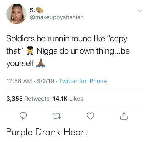 """Iphone, Soldiers, and Twitter: S.  @makeupbyshaniah  Soldiers be runnin round like """"copy  that""""  Nigga do ur own thing...be  yourself  12:58 AM 9/2/19 Twitter for iPhone  3,355 Retweets 14.1K Likes Purple Drank Heart"""