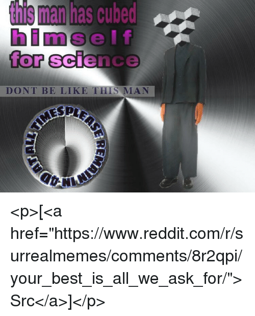 """Be Like, Reddit, and Best: s man has cubed  lf  for science  himse  0  DONT BE LIKE THIS MAN <p>[<a href=""""https://www.reddit.com/r/surrealmemes/comments/8r2qpi/your_best_is_all_we_ask_for/"""">Src</a>]</p>"""
