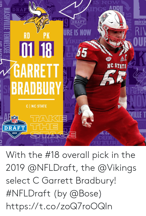 the vikings: S NOW  ADD  Z DRAF  2019  NFL  missi  RIV  OUR  DRAFT  2019  RDPK URE IS NOW  Vikia  65  GARRETT  BRADBURY  NC STATE  FT  NOV  WILLE T  1  CI NC STATE  A TAKE  DRAFT  2019  OUR  ISHING With the #18 overall pick in the 2019 @NFLDraft, the @Vikings select C Garrett Bradbury! #NFLDraft (by @Bose) https://t.co/zoQ7roOQln