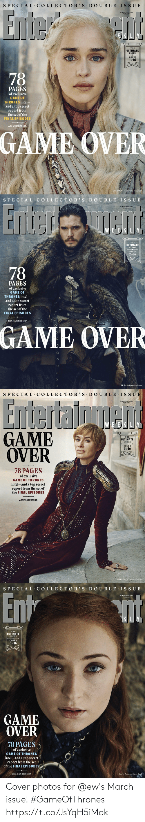 Game of Thrones, Memes, and Sophie Turner: S PECIAL COLLECTO R' S D O UBLE ISSU E  MARCH I5 22,2019  #1553/1554  THE  ULTIMATE  GUIDE  COVER  1 or 16  PAGES  of exclusíve  GAME OF  THRONES intel-  and a top secret  report from  the set of the  FINAL EPISODES  BY JAMES HIBBERD  GAME OVER  Emilia C  e as Daenerys Targar   SPECI AL COLLEC TOR S D O UBLE IS SUE  MARCH I5/22,2019  #15531155  E EK LY  THE  ULTIMATE  GUIDE  COVER  2  of 16  78  PAGES  of exclusíve  GAME 0  THRONES intel  and a top secret  report from  the set of the  FINAL EPISODES  8  BY JA MES HIBBERD  GAME OVER  Kit Harington as Jon Snow   SPECIAL C OLLE CTOR' S DO UBLE IS SU  MARCH 15/22,2019  #1553/1554  EVE)KILY  GAME  OVER  THE  ULTIMATIE  GUIDE  COVER  6 of 16  017  78 PAGES  of exclusíve  GAME OF THRONES  íntel-and a top secret/  report from the set of  the FINAL EPISODES  BY JAMES HIBBERD  Lena Headey as Cersei Lannister   S PECIAL COLLEC TOR' S D O U BLE ISSUE  MARCH 15/22,2019  #15531554  K LY  THE  ULTIMATE  GUIDE  COVER  5 16  GAME  OVER  78 PAGES、  of exclusíve  GAME OF THRONES  intel-and a top secret  report from the set  of the FINAL EPISODES  BY JAMES HIBBERD  Sophie Turner as Sansa Stark Cover photos for @ew's March issue! #GameOfThrones https://t.co/JsYqH5iMok