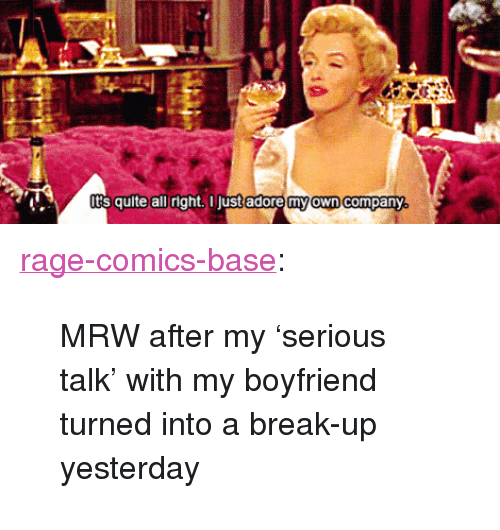 """Serious Talk: s quite all right. I just adore my own company <p><a href=""""http://ragecomicsbase.com/post/160695319357/mrw-after-my-serious-talk-with-my-boyfriend"""" class=""""tumblr_blog"""">rage-comics-base</a>:</p>  <blockquote><p>MRW after my 'serious talk' with my boyfriend turned into a break-up yesterday</p></blockquote>"""