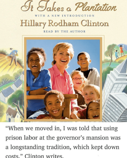 "Prison, Hillary Rodham Clinton, and Clinton: S Sakes o Plantation  WITH A NEW INTRO DUCTION  Hillary Rodham Clinton  READ BY THE AUTHOR  ""When we moved in, I was told that using  prison labor at the governor's mansion was  a longstanding tradition, which kept down  costs,"" Clinton writes"